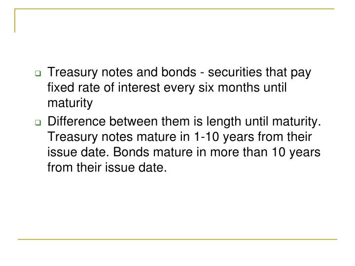 Treasury notes and bonds - securities that pay  fixed rate of interest every six months until maturity