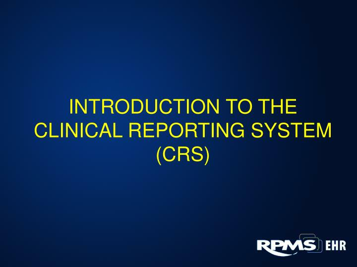 INTRODUCTION TO THE CLINICAL REPORTING SYSTEM (CRS)