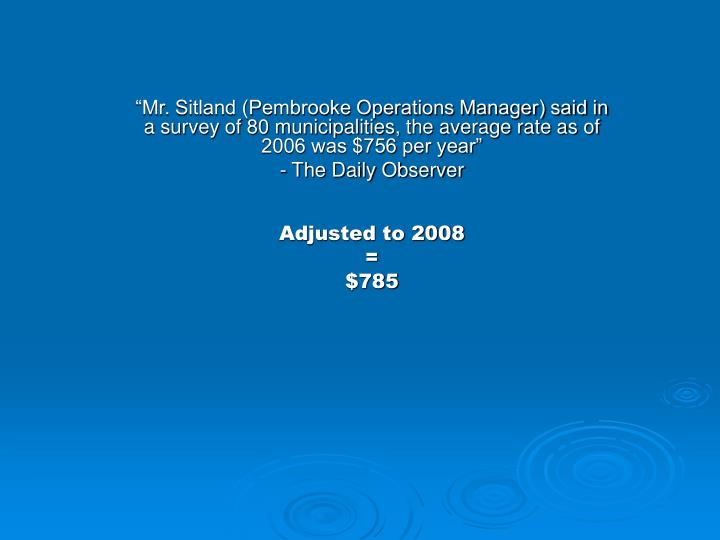 """Mr. Sitland (Pembrooke Operations Manager) said in a survey of 80 municipalities, the average rate as of 2006 was $756 per year"""