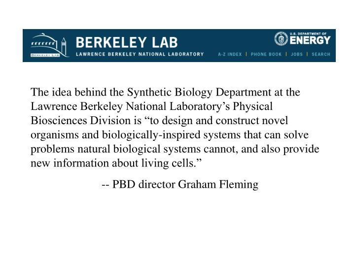 "The idea behind the Synthetic Biology Department at the Lawrence Berkeley National Laboratory's Physical Biosciences Division is ""to design and construct novel organisms and biologically-inspired systems that can solve problems natural biological systems cannot, and also provide new information about living cells."""