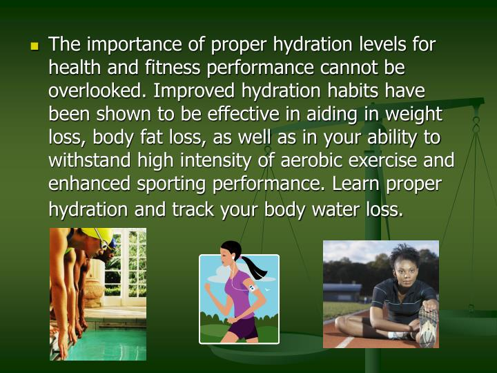 The importance of proper hydration levels for health and fitness performance cannot be overlooked. Improved hydration habits have been shown to be effective in aiding in weight loss, body fat loss, as well as in your ability to withstand high intensity of aerobic exercise and enhanced sporting performance. Learn proper hydration and track your body water loss.