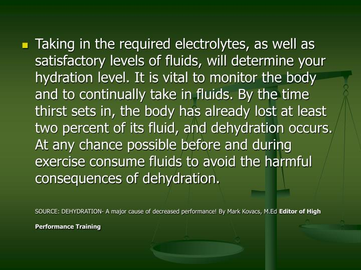 Taking in the required electrolytes, as well as satisfactory levels of fluids, will determine your hydration level. It is vital to monitor the body and to continually take in fluids. By the time thirst sets in, the body has already lost at least two percent of its fluid, and dehydration occurs. At any chance possible before and during exercise consume fluids to avoid the harmful consequences of dehydration.