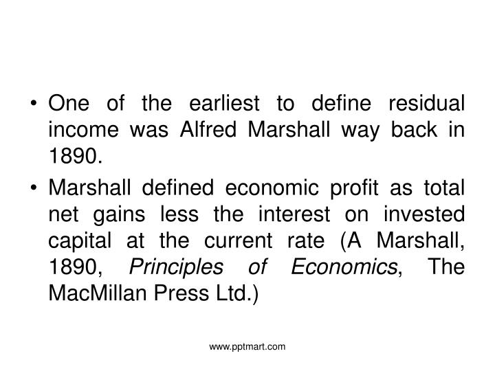 One of the earliest to define residual income was Alfred Marshall way back in 1890.