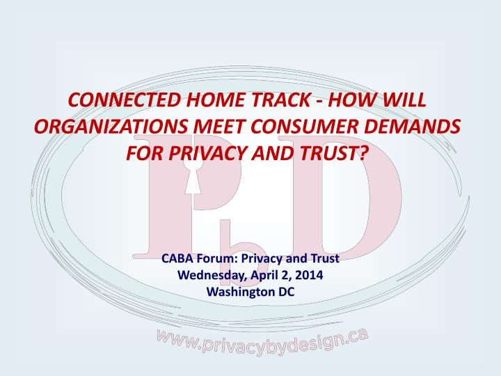 CONNECTED HOME TRACK - HOW WILL ORGANIZATIONS MEET CONSUMER DEMANDS FOR PRIVACY AND TRUST?