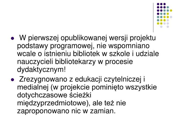 W pierwszej opublikowanej wersji projektu podstawy programowej, nie wspomniano wcale o istnieniu bibliotek w szkole i udziale nauczycieli bibliotekarzy w procesie dydaktycznym!