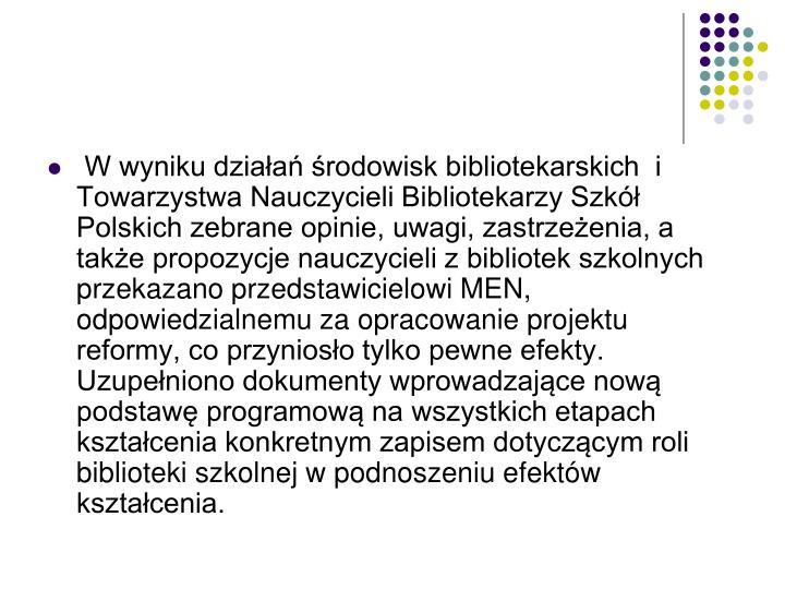 W wyniku działań środowisk bibliotekarskich  i Towarzystwa Nauczycieli Bibliotekarzy Szkół Polskich zebrane opinie, uwagi, zastrzeżenia, a także propozycje nauczycieli z bibliotek szkolnych przekazano przedstawicielowi MEN, odpowiedzialnemu za opracowanie projektu reformy, co przyniosło tylko pewne efekty. Uzupełniono dokumenty wprowadzające nową podstawę programową na wszystkich etapach kształcenia konkretnym zapisem dotyczącym roli biblioteki szkolnej w podnoszeniu efektów kształcenia.