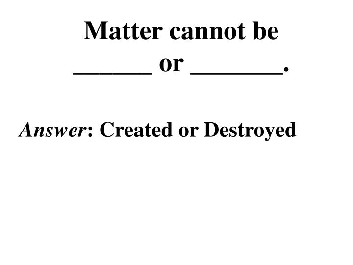 Matter cannot be ______ or _______.