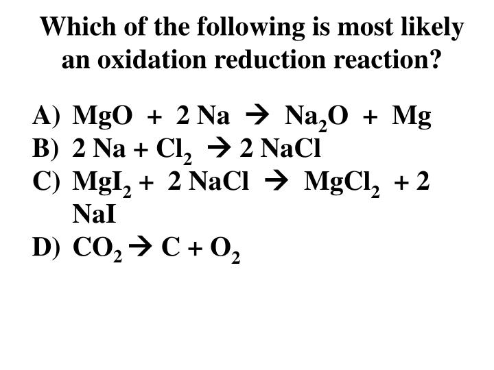 Which of the following is most likely an oxidation reduction reaction?