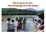 ma ka hana ka ike the knowledge is in the doing