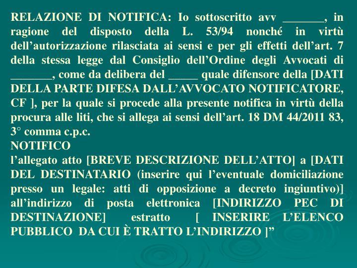 RELAZIONE DI NOTIFICA: Io sottoscritto avv _______, in ragione del disposto della L. 53/94 nonché in virtù dell'autorizzazione rilasciata ai sensi e per gli effetti dell'art. 7 della stessa legge dal Consiglio dell'Ordine degli Avvocati di _______, come da delibera del _____ quale difensore della [DATI DELLA PARTE DIFESA DALL'AVVOCATO NOTIFICATORE, CF ], per la quale si procede alla presente notifica in virtù della procura alle liti, che si allega ai sensi dell'art. 18 DM 44/2011 83, 3° comma c.p.c.