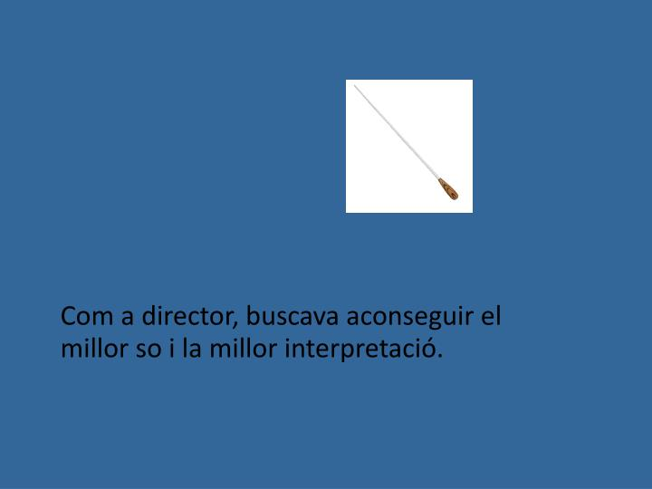 Com a director, buscava aconseguir el millor so i la millor interpretació.