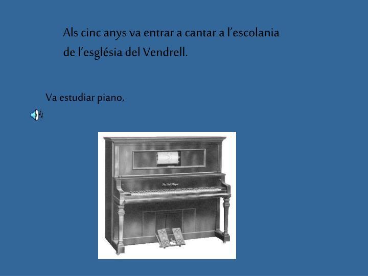 Als cinc anys va entrar a cantar a l'escolania de l'església del Vendrell.