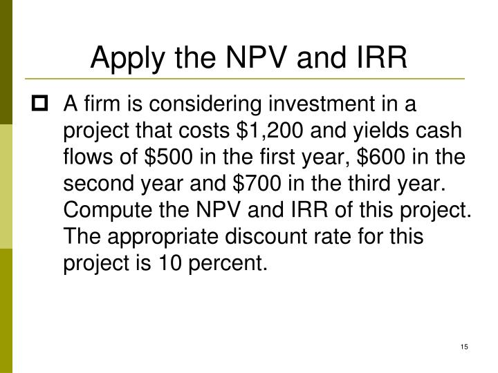 Apply the NPV and IRR