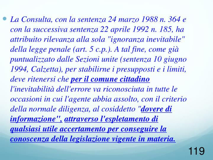 """La Consulta, con la sentenza 24 marzo 1988 n. 364 e con la successiva sentenza 22 aprile 1992 n. 185, ha attribuito rilevanza alla sola """"ignoranza inevitabile"""" della legge penale (art. 5 c.p.). A tal fine, come già puntualizzato dalle Sezioni unite (sentenza 10 giugno 1994, Calzetta), per stabilirne i presupposti e i limiti, deve ritenersi che"""