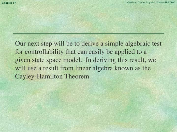 Our next step will be to derive a simple algebraic test for controllability that can easily be applied to a given state space model.  In deriving this result, we will use a result from linear algebra known as the Cayley-Hamilton Theorem.