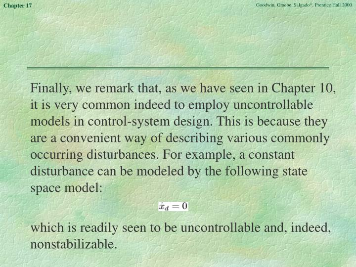 Finally, we remark that, as we have seen in Chapter 10, it is very common indeed to employ uncontrollable models in control-system design. This is because they are a convenient way of describing various commonly occurring disturbances. For example, a constant disturbance can be modeled by the following state space model: