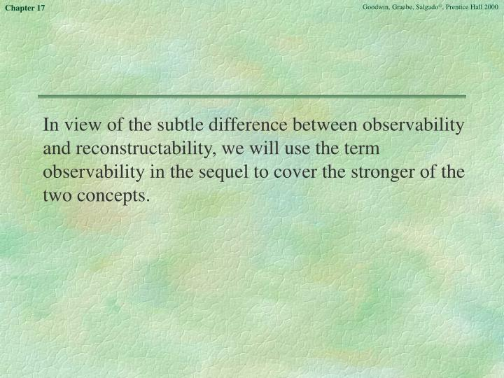 In view of the subtle difference between observability and reconstructability, we will use the term observability in the sequel to cover the stronger of the two concepts.