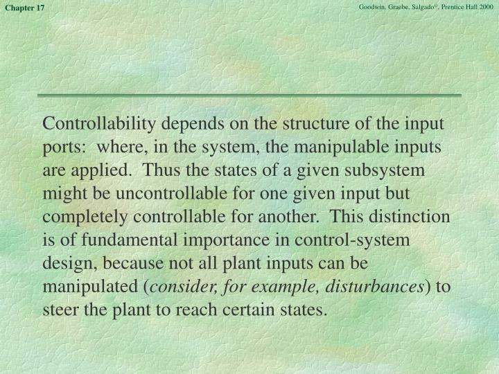 Controllability depends on the structure of the input ports:  where, in the system, the manipulable inputs are applied.  Thus the states of a given subsystem might be uncontrollable for one given input but completely controllable for another.  This distinction is of fundamental importance in control-system design, because not all plant inputs can be manipulated (