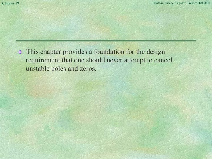 This chapter provides a foundation for the design requirement that one should never attempt to cancel unstable poles and zeros.
