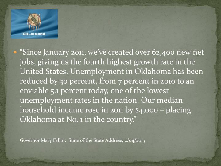 """""""Since January 2011, we've created over 62,400 new net jobs, giving us the fourth highest growth rate in the United States. Unemployment in Oklahoma has been reduced by 30 percent, from 7 percent in 2010 to an enviable 5.1 percent today, one of the lowest unemployment rates in the nation. Our median household income rose in 2011 by $4,000 – placing Oklahoma at No. 1 in the country."""""""