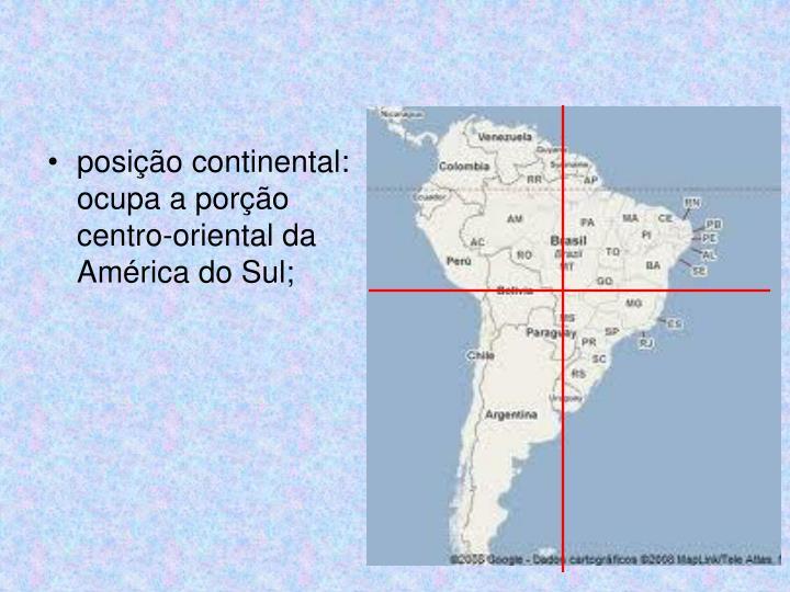 posição continental: ocupa a porção centro-oriental da América do Sul;