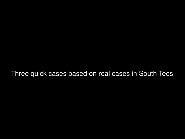 Three quick cases based on real cases in South Tees