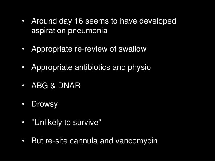Around day 16 seems to have developed aspiration pneumonia