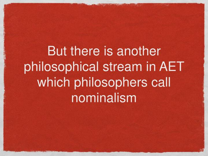 But there is another philosophical stream in AET which philosophers call nominalism
