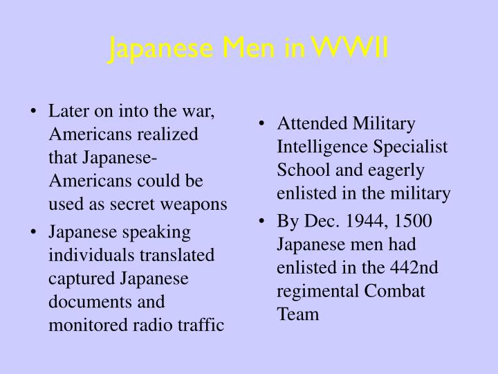 Later on into the war, Americans realized that Japanese-Americans could be used as secret weapons