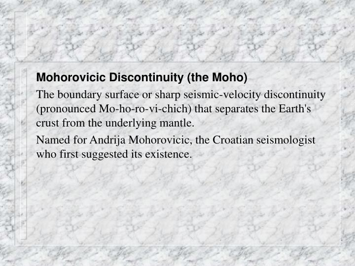 Mohorovicic Discontinuity (the Moho)