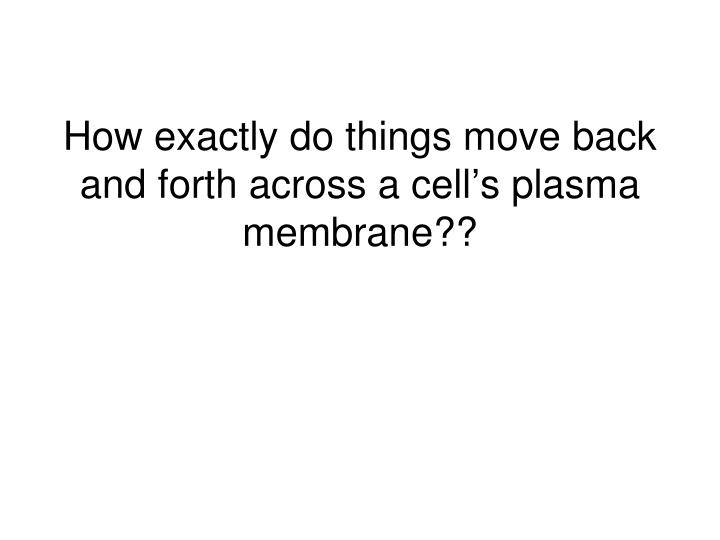 How exactly do things move back and forth across a cell's plasma membrane??