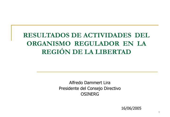 Resultados de actividades del organismo regulador en la regi n de la libertad