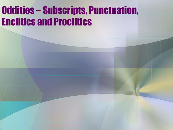 Oddities – Subscripts, Punctuation, Enclitics and Proclitics