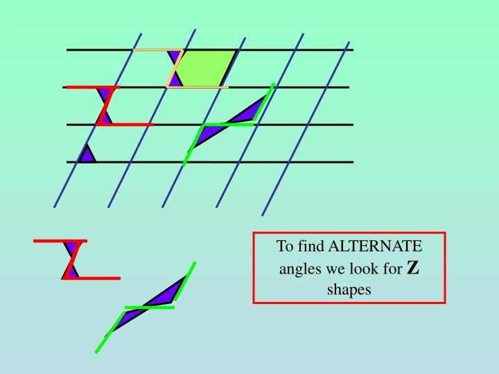 To find ALTERNATE angles we look for