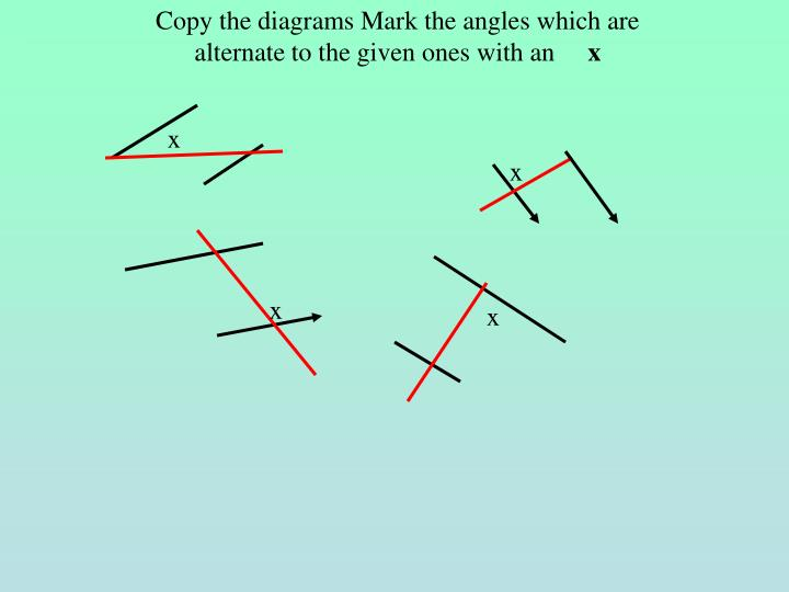 Copy the diagrams Mark the angles which are alternate to the given ones with an