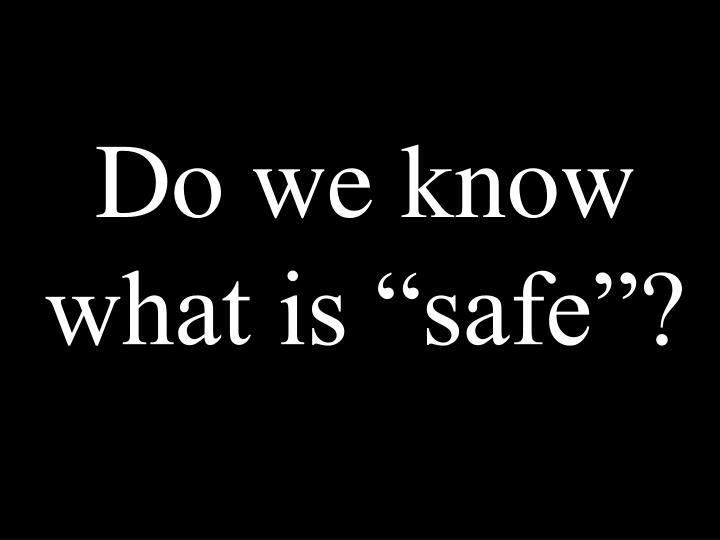 "Do we know what is ""safe""?"