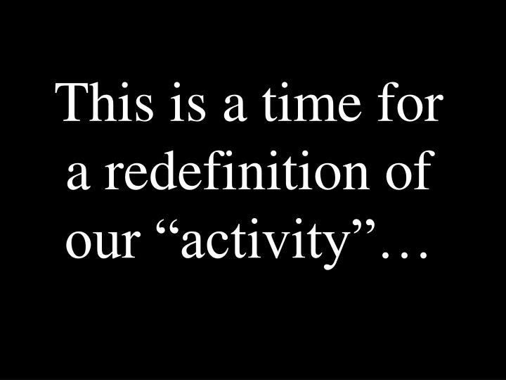 "This is a time for a redefinition of our ""activity""…"