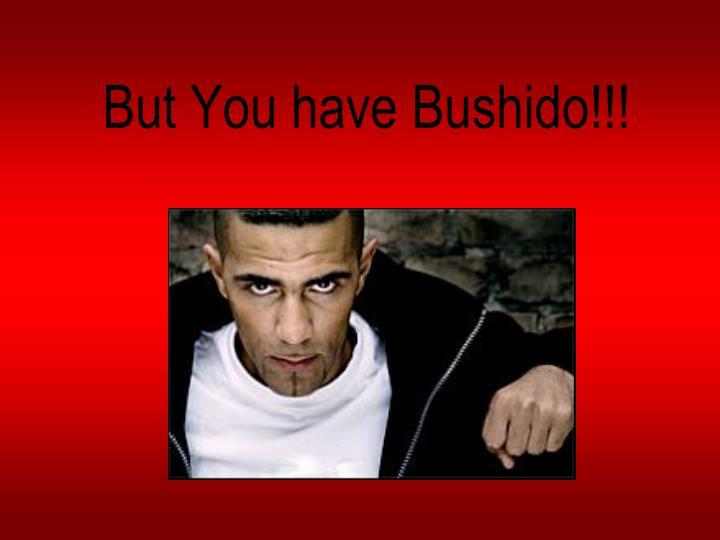 But You have Bushido!!!