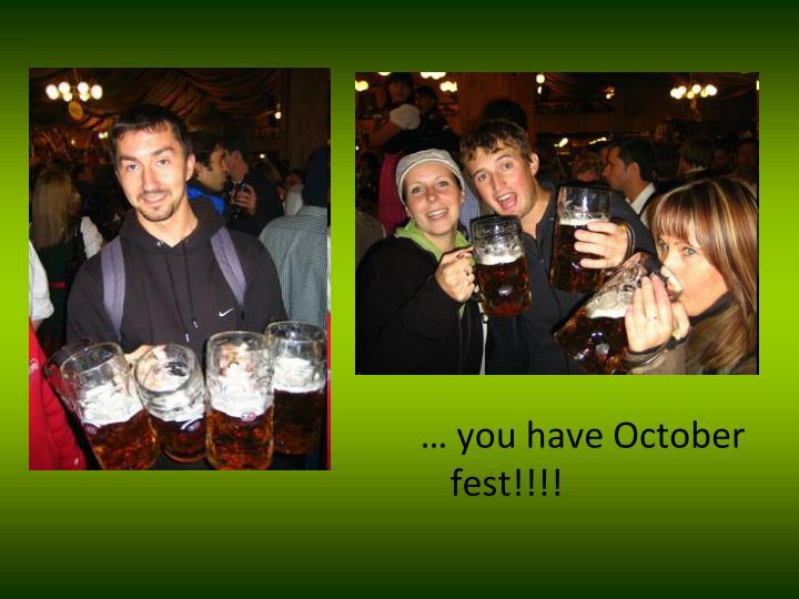 … you have October fest!!!!