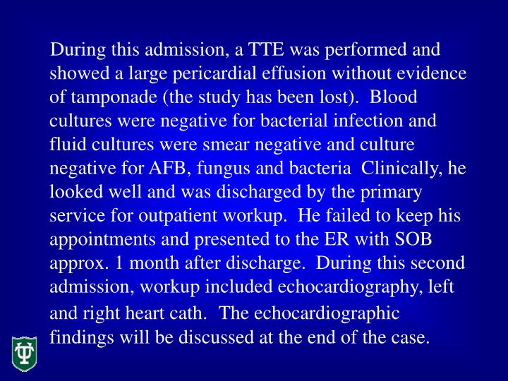 During this admission, a TTE was performed and showed a large pericardial effusion without evidence of tamponade (the study has been lost).  Blood cultures were negative for bacterial infection and fluid cultures were smear negative and culture negative for AFB, fungus and bacteria  Clinically, he looked well and was discharged by the primary service for outpatient workup.  He failed to keep his appointments and presented to the ER with SOB approx. 1 month after discharge.  During this second admission, workup included echocardiography, left and right heart cath.