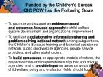 funded by the children s bureau qic pcw has the following goals