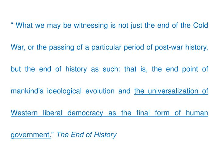 """"""" What we may be witnessing is not just the end of the Cold War, or the passing of a particular period of post-war history, but the end of history as such: that is, the end point of mankind's ideological evolution and"""