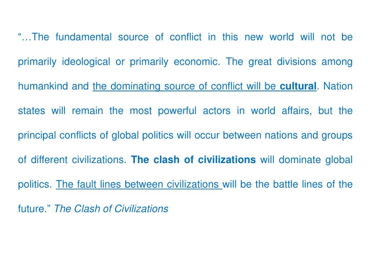 """""""…The fundamental source of conflict in this new world will not be primarily ideological or primarily economic. The great divisions among humankind and"""
