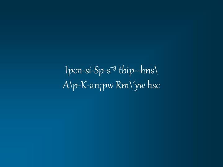 ipcn si sp s tbip hns a p k an pw rm yw hsc n.
