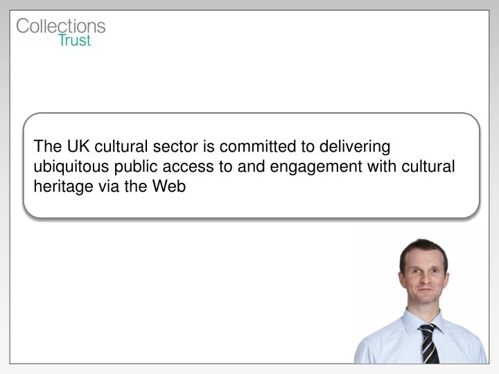 The UK cultural sector is committed to delivering ubiquitous public access to and engagement with cu...