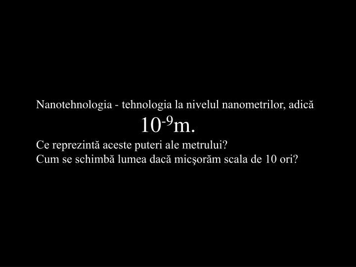 Nanotehnologia - tehnologia la nivelul nanometrilor, adică