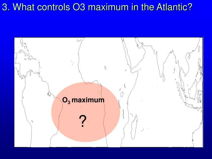 3. What controls O3 maximum in the Atlantic?