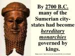by 2700 b c many of the sumerian city states had become hereditary monarchies governed by kings
