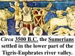circa 3500 b c the sumerians settled in the lower part of the tigris euphrates river valley
