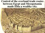 control of the overland trade routes between egypt and mesopotamia made ebla a wealthy city
